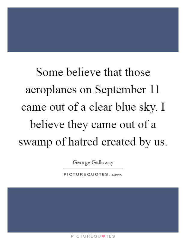 Some believe that those aeroplanes on September 11 came out of a clear blue sky. I believe they came out of a swamp of hatred created by us Picture Quote #1