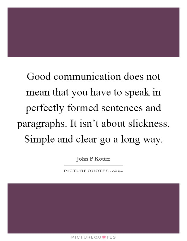 Good communication does not mean that you have to speak in perfectly formed sentences and paragraphs. It isn't about slickness. Simple and clear go a long way Picture Quote #1