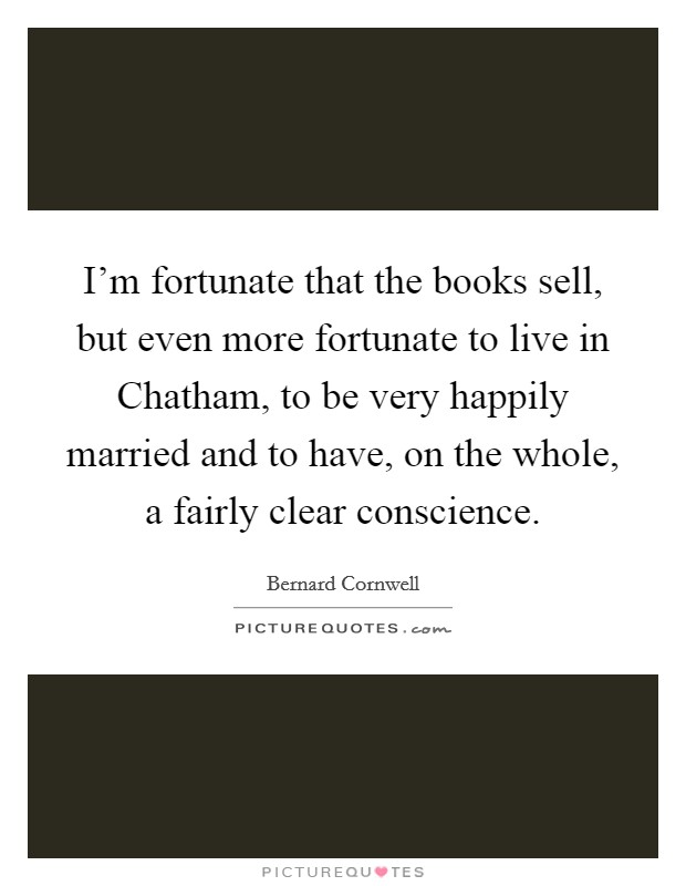 I'm fortunate that the books sell, but even more fortunate to live in Chatham, to be very happily married and to have, on the whole, a fairly clear conscience Picture Quote #1