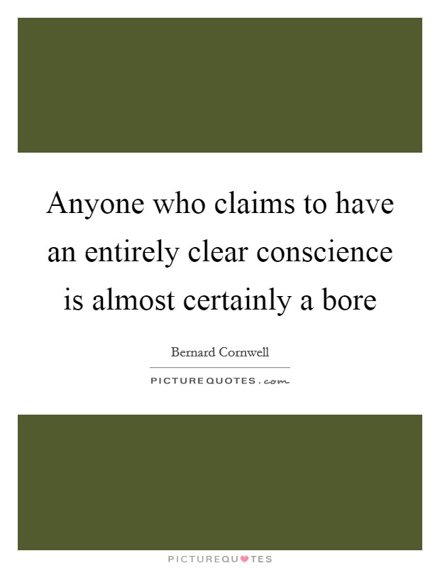 Anyone who claims to have an entirely clear conscience is almost certainly a bore Picture Quote #1