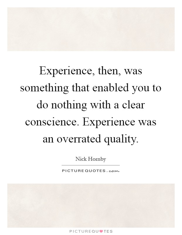 Experience, then, was something that enabled you to do nothing with a clear conscience. Experience was an overrated quality Picture Quote #1