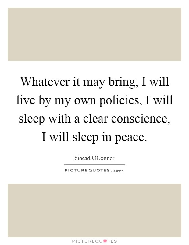 Whatever it may bring, I will live by my own policies, I will sleep with a clear conscience, I will sleep in peace Picture Quote #1