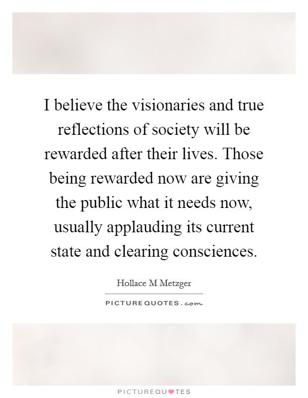 I believe the visionaries and true reflections of society will be rewarded after their lives. Those being rewarded now are giving the public what it needs now, usually applauding its current state and clearing consciences Picture Quote #1