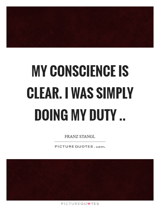 My conscience is clear. I was simply doing my duty  Picture Quote #1