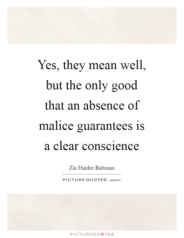 Yes, they mean well, but the only good that an absence of malice guarantees is a clear conscience Picture Quote #1