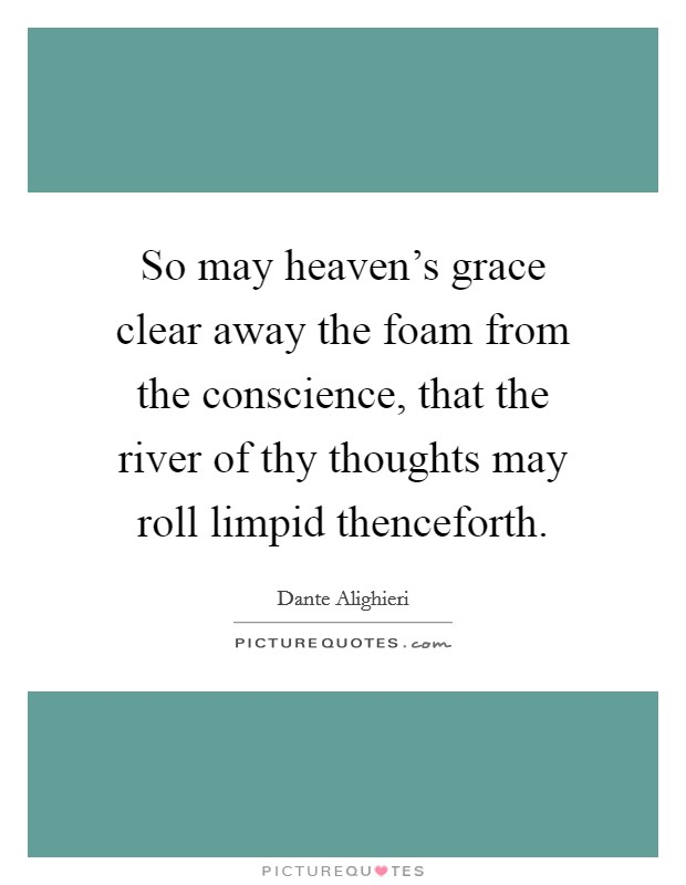 So may heaven's grace clear away the foam from the conscience, that the river of thy thoughts may roll limpid thenceforth Picture Quote #1