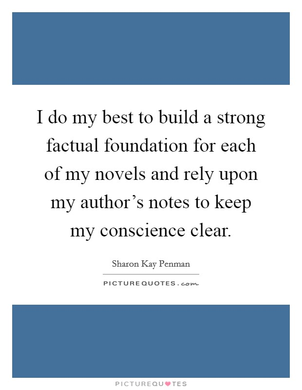 I do my best to build a strong factual foundation for each of my novels and rely upon my author's notes to keep my conscience clear Picture Quote #1