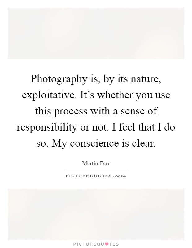Photography is, by its nature, exploitative. It's whether you use this process with a sense of responsibility or not. I feel that I do so. My conscience is clear Picture Quote #1