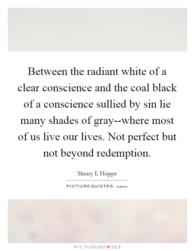 Between the radiant white of a clear conscience and the coal black of a conscience sullied by sin lie many shades of gray--where most of us live our lives. Not perfect but not beyond redemption Picture Quote #1