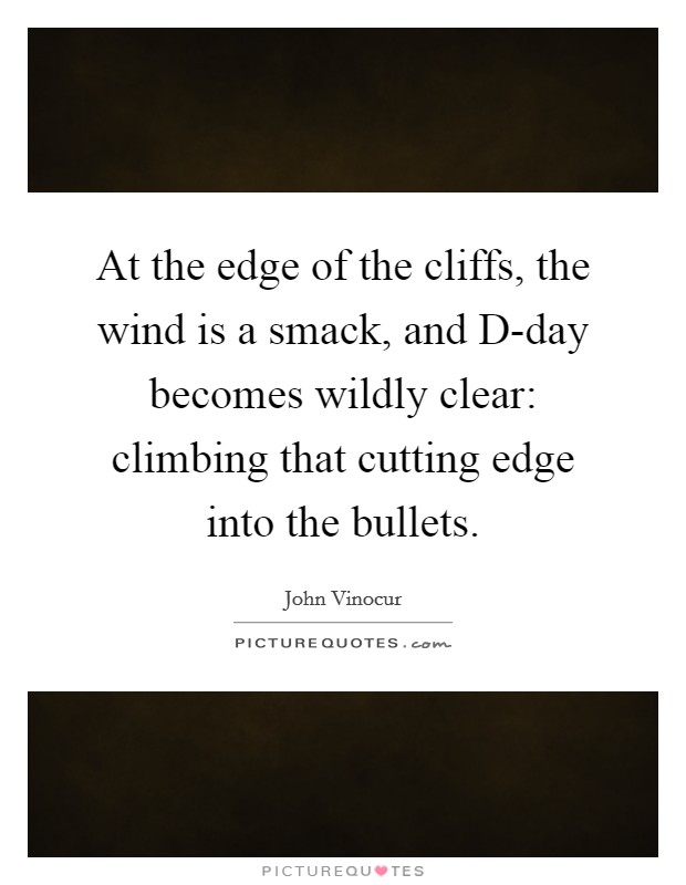 At the edge of the cliffs, the wind is a smack, and D-day becomes wildly clear: climbing that cutting edge into the bullets Picture Quote #1