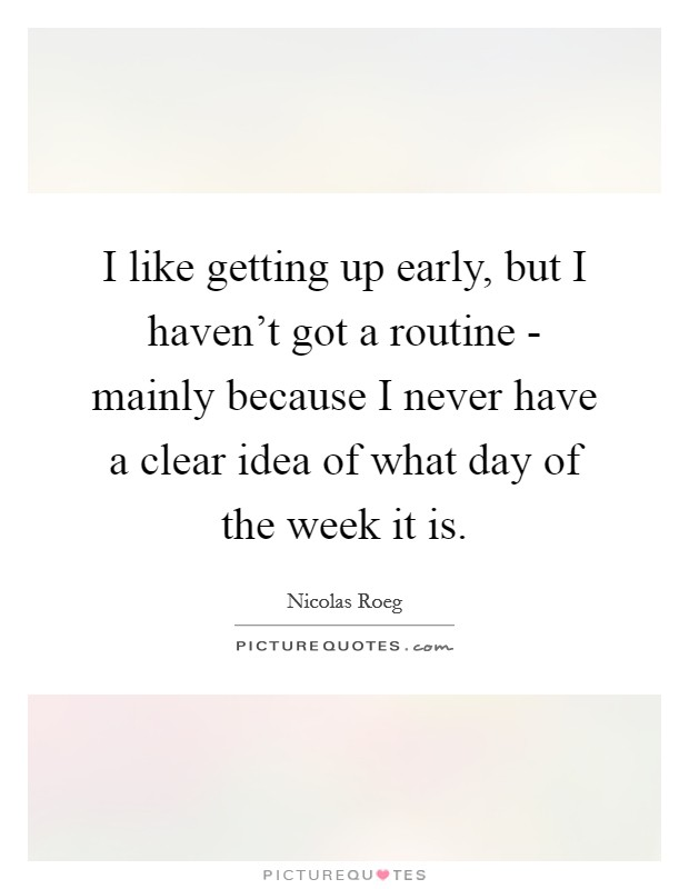 I like getting up early, but I haven't got a routine - mainly because I never have a clear idea of what day of the week it is Picture Quote #1