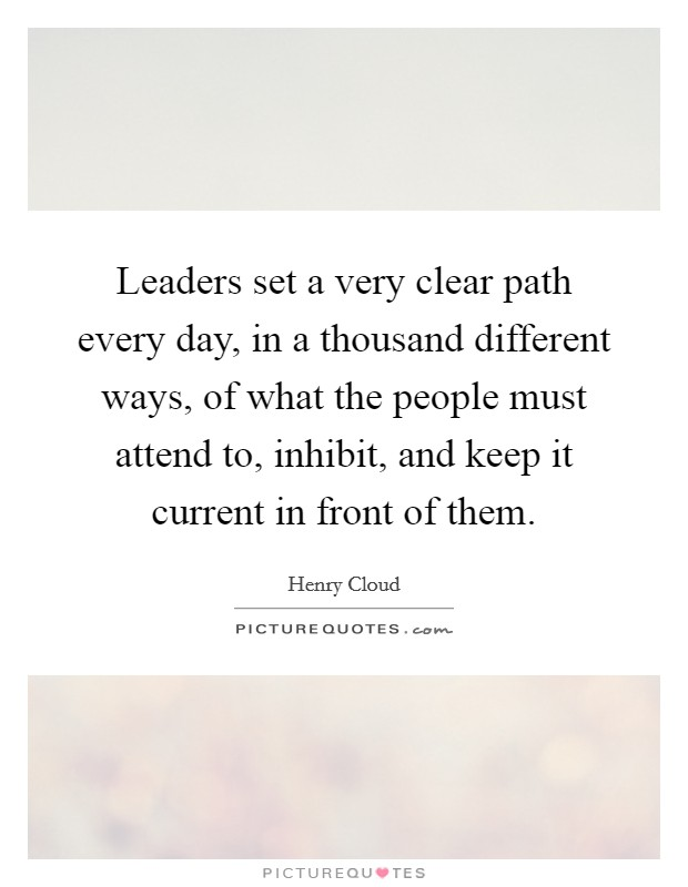 Leaders set a very clear path every day, in a thousand different ways, of what the people must attend to, inhibit, and keep it current in front of them Picture Quote #1