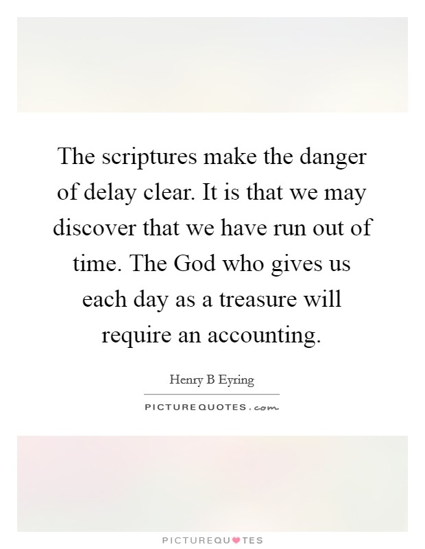 The scriptures make the danger of delay clear. It is that we may discover that we have run out of time. The God who gives us each day as a treasure will require an accounting Picture Quote #1