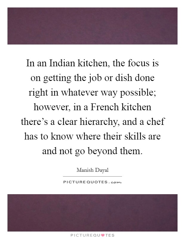 In an Indian kitchen, the focus is on getting the job or dish done right in whatever way possible; however, in a French kitchen there's a clear hierarchy, and a chef has to know where their skills are and not go beyond them Picture Quote #1