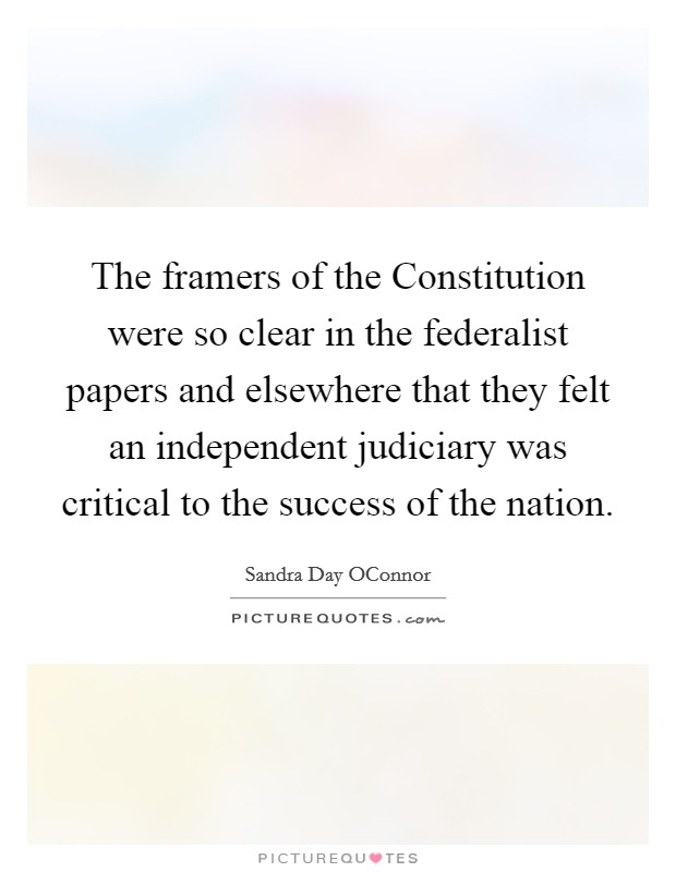 The framers of the Constitution were so clear in the federalist papers and elsewhere that they felt an independent judiciary was critical to the success of the nation Picture Quote #1