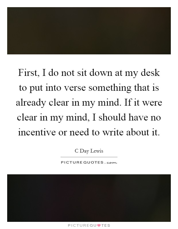 First, I do not sit down at my desk to put into verse something that is already clear in my mind. If it were clear in my mind, I should have no incentive or need to write about it Picture Quote #1
