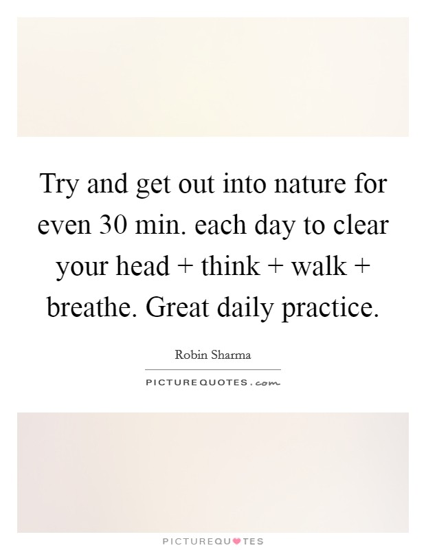Try and get out into nature for even 30 min. each day to clear your head   think   walk   breathe. Great daily practice Picture Quote #1