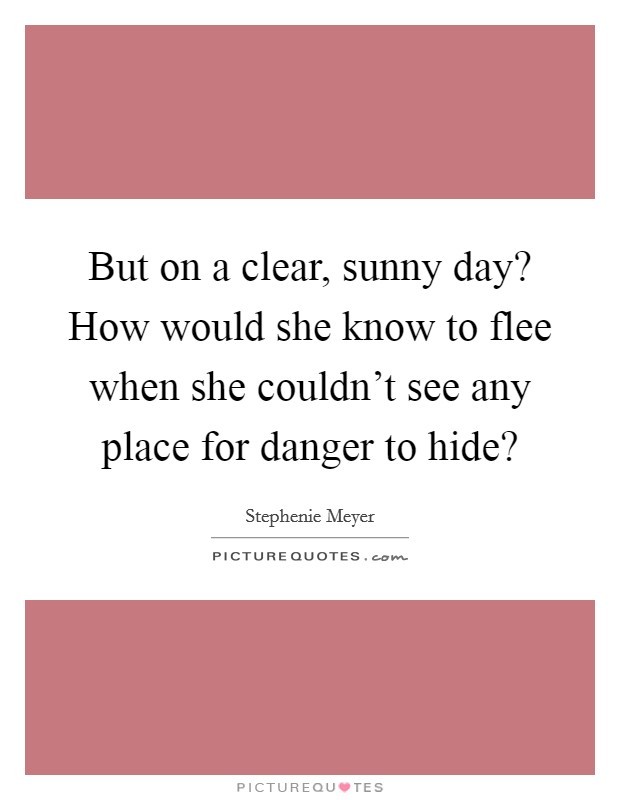 But on a clear, sunny day? How would she know to flee when she couldn't see any place for danger to hide? Picture Quote #1