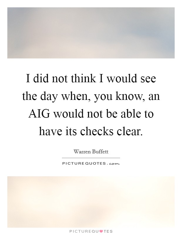 I did not think I would see the day when, you know, an AIG would not be able to have its checks clear Picture Quote #1