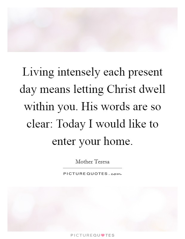 Living intensely each present day means letting Christ dwell within you. His words are so clear: Today I would like to enter your home Picture Quote #1