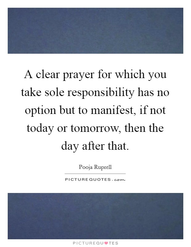 A clear prayer for which you take sole responsibility has no option but to manifest, if not today or tomorrow, then the day after that Picture Quote #1