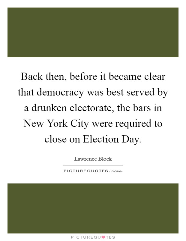 Back then, before it became clear that democracy was best served by a drunken electorate, the bars in New York City were required to close on Election Day Picture Quote #1