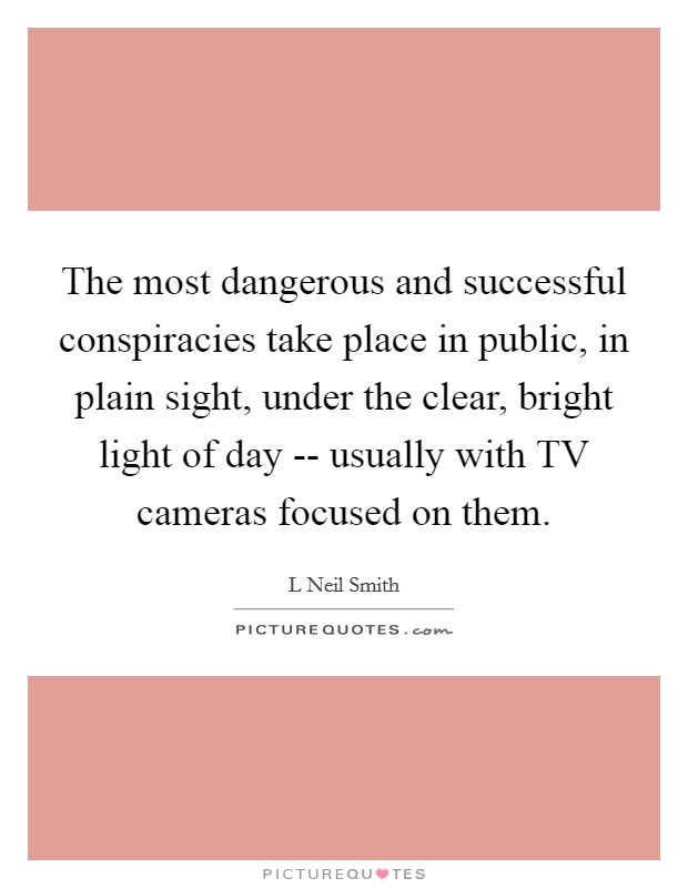 The most dangerous and successful conspiracies take place in public, in plain sight, under the clear, bright light of day -- usually with TV cameras focused on them Picture Quote #1
