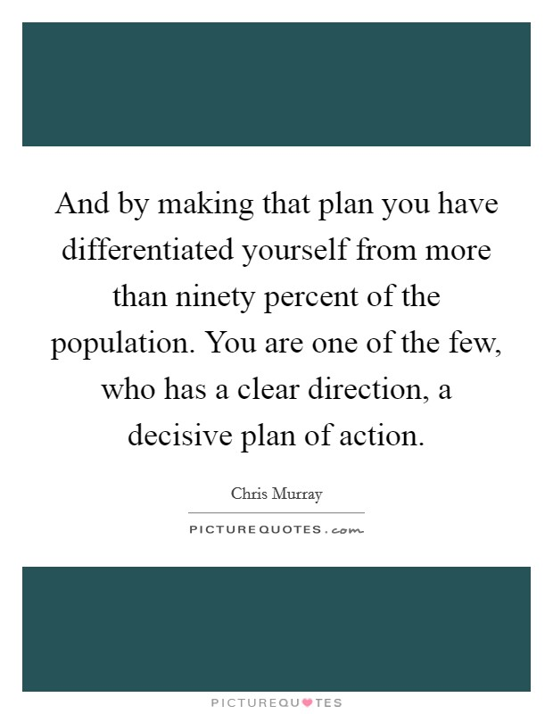 And by making that plan you have differentiated yourself from more than ninety percent of the population. You are one of the few, who has a clear direction, a decisive plan of action Picture Quote #1