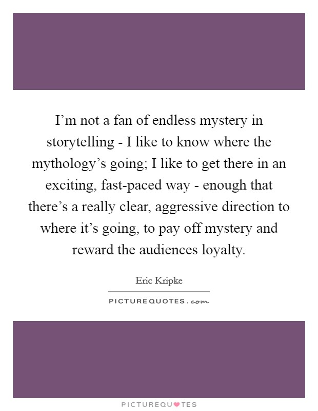 I'm not a fan of endless mystery in storytelling - I like to know where the mythology's going; I like to get there in an exciting, fast-paced way - enough that there's a really clear, aggressive direction to where it's going, to pay off mystery and reward the audiences loyalty Picture Quote #1