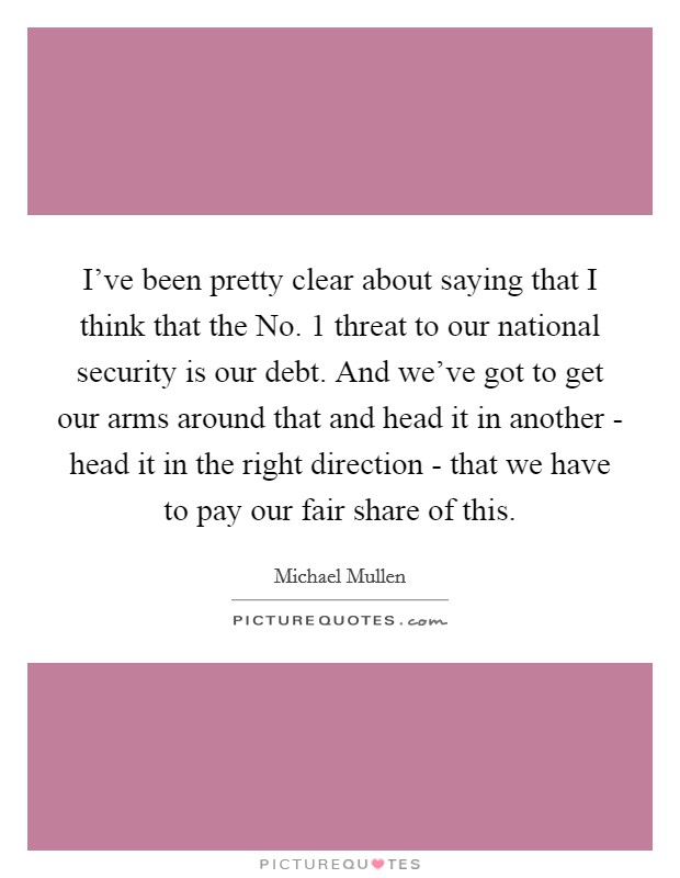 I've been pretty clear about saying that I think that the No. 1 threat to our national security is our debt. And we've got to get our arms around that and head it in another - head it in the right direction - that we have to pay our fair share of this Picture Quote #1