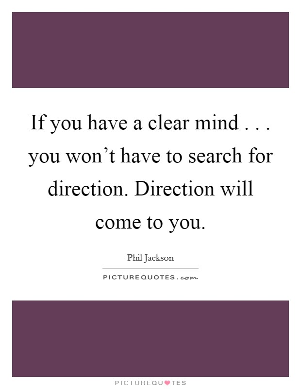 If you have a clear mind . . . you won't have to search for direction. Direction will come to you Picture Quote #1