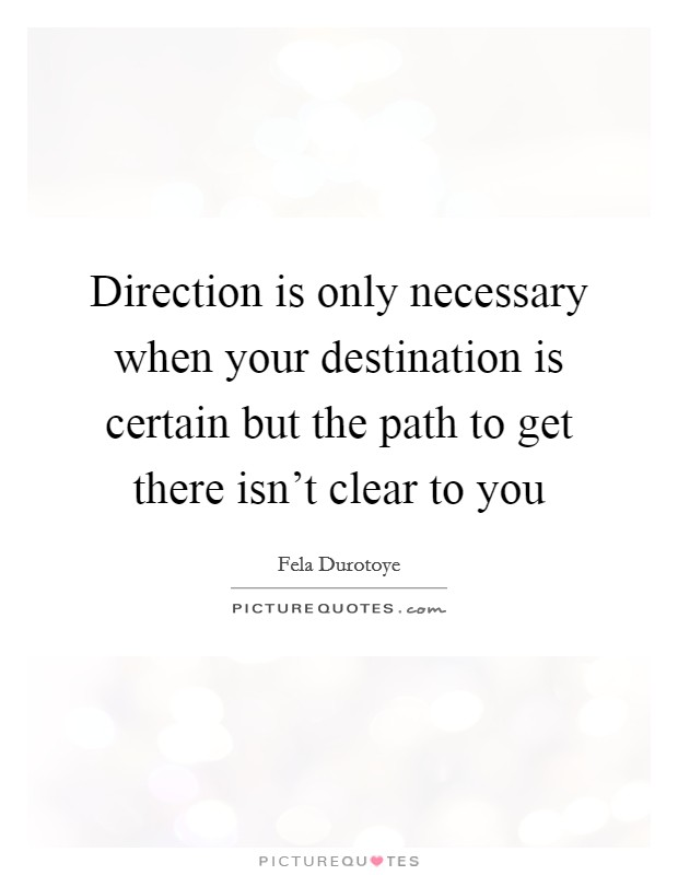 Direction is only necessary when your destination is certain but the path to get there isn't clear to you Picture Quote #1