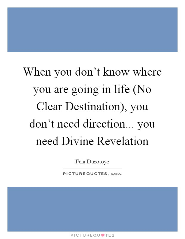 When you don't know where you are going in life (No Clear Destination), you don't need direction... you need Divine Revelation Picture Quote #1