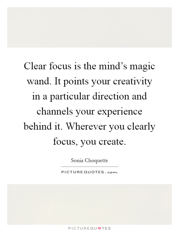 Clear focus is the mind's magic wand. It points your creativity in a particular direction and channels your experience behind it. Wherever you clearly focus, you create Picture Quote #1