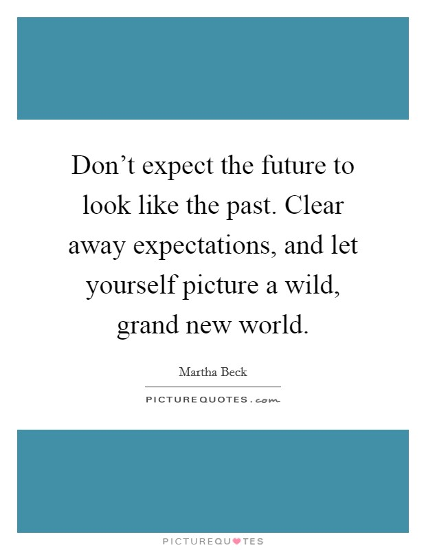 Don't expect the future to look like the past. Clear away expectations, and let yourself picture a wild, grand new world Picture Quote #1