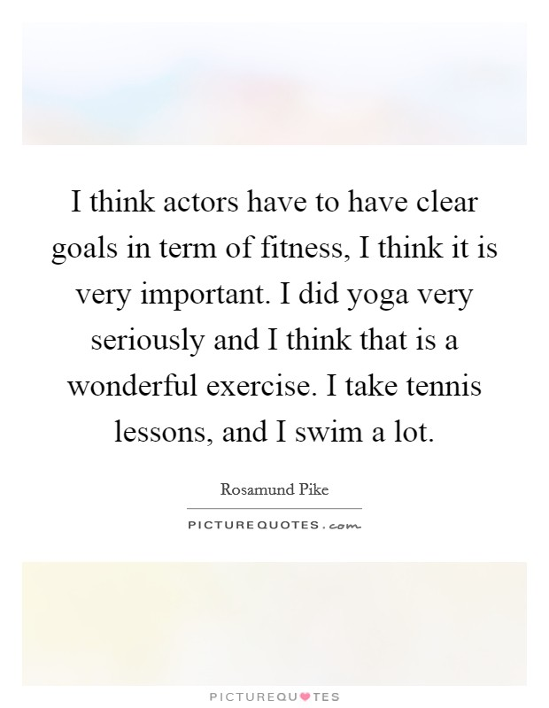 I think actors have to have clear goals in term of fitness, I think it is very important. I did yoga very seriously and I think that is a wonderful exercise. I take tennis lessons, and I swim a lot Picture Quote #1