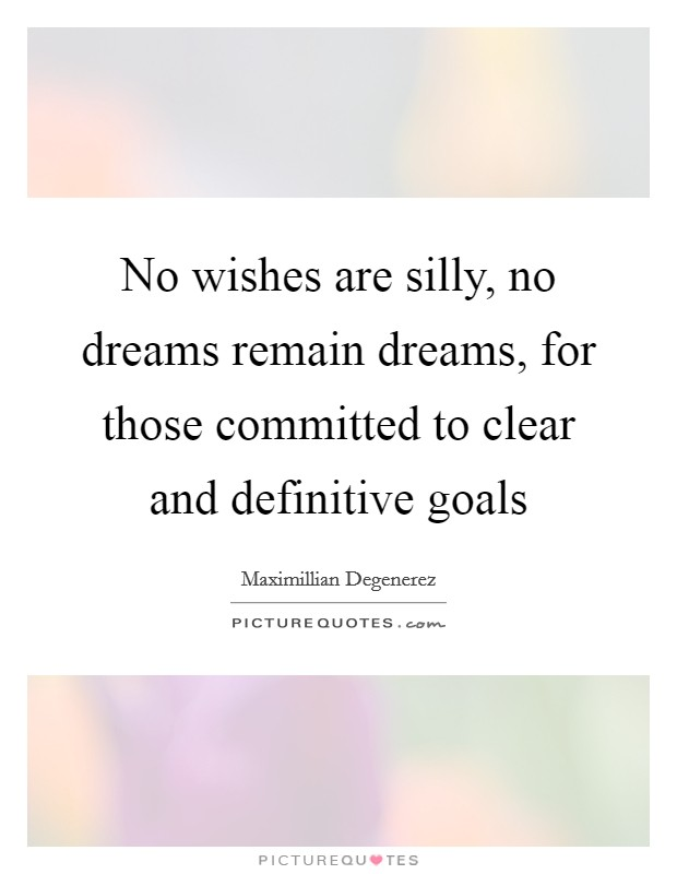 No wishes are silly, no dreams remain dreams, for those committed to clear and definitive goals Picture Quote #1