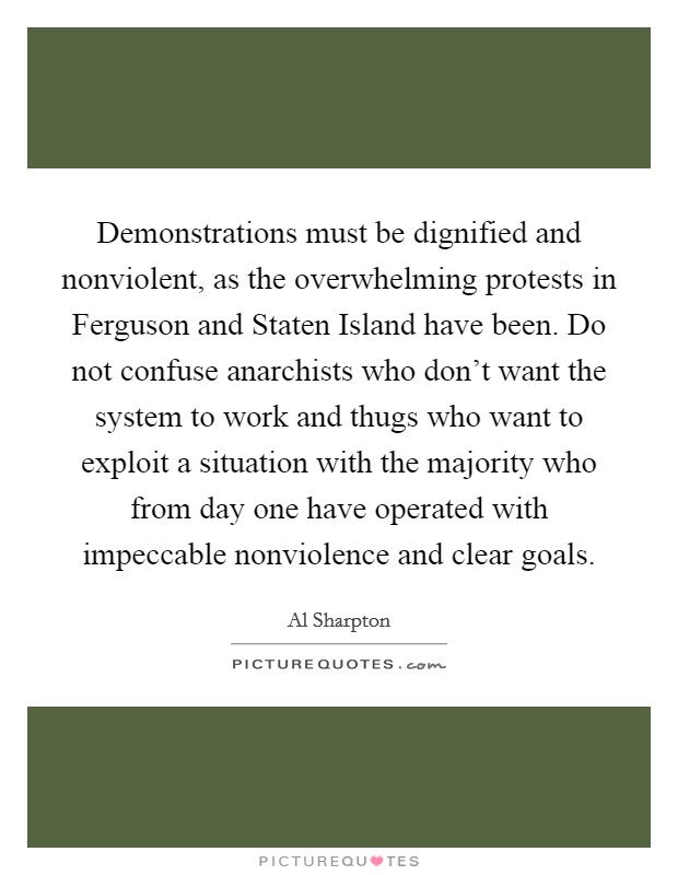 Demonstrations must be dignified and nonviolent, as the overwhelming protests in Ferguson and Staten Island have been. Do not confuse anarchists who don't want the system to work and thugs who want to exploit a situation with the majority who from day one have operated with impeccable nonviolence and clear goals. Picture Quote #1