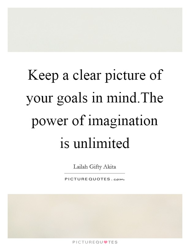 Keep a clear picture of your goals in mind.The power of imagination is unlimited Picture Quote #1