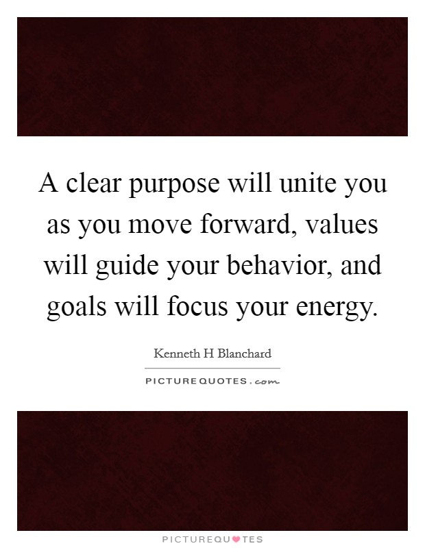 A clear purpose will unite you as you move forward, values will guide your behavior, and goals will focus your energy Picture Quote #1