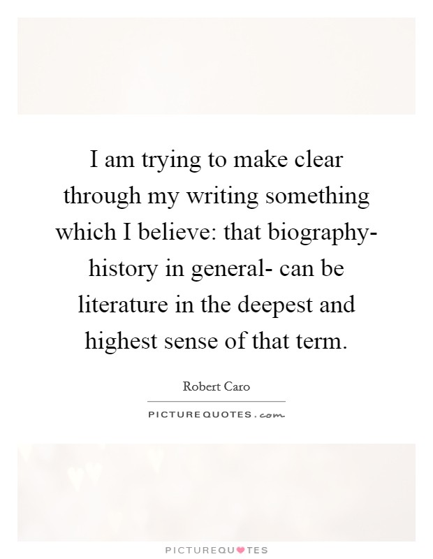 I am trying to make clear through my writing something which I believe: that biography- history in general- can be literature in the deepest and highest sense of that term Picture Quote #1