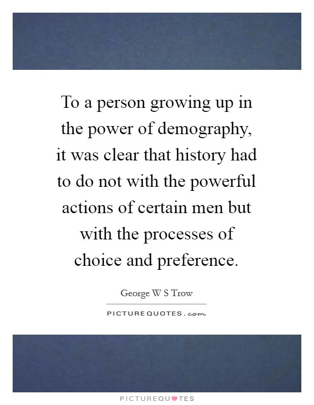 To a person growing up in the power of demography, it was clear that history had to do not with the powerful actions of certain men but with the processes of choice and preference Picture Quote #1