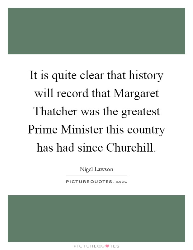 It is quite clear that history will record that Margaret Thatcher was the greatest Prime Minister this country has had since Churchill Picture Quote #1