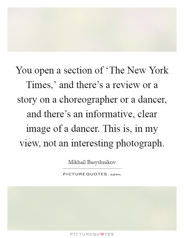 You open a section of 'The New York Times,' and there's a review or a story on a choreographer or a dancer, and there's an informative, clear image of a dancer. This is, in my view, not an interesting photograph Picture Quote #1