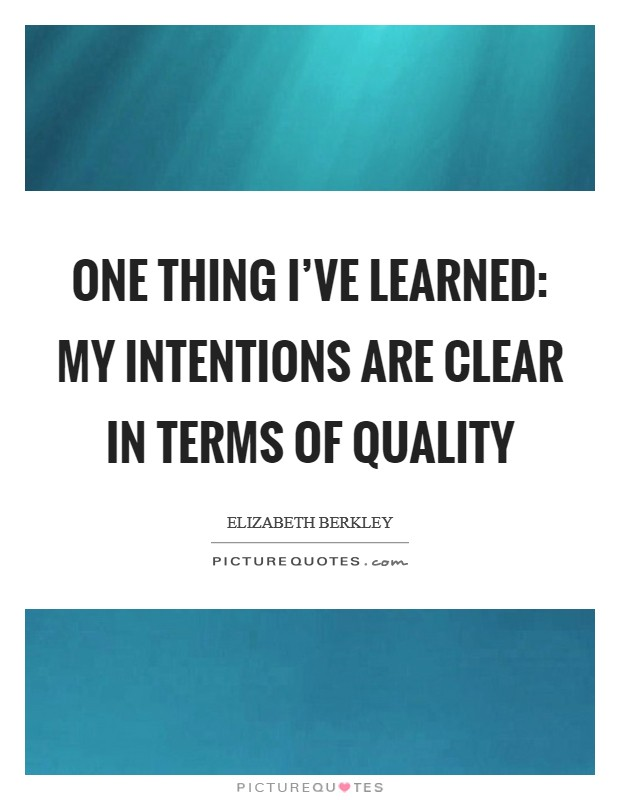 One thing I've learned: My intentions are clear in terms of quality Picture Quote #1