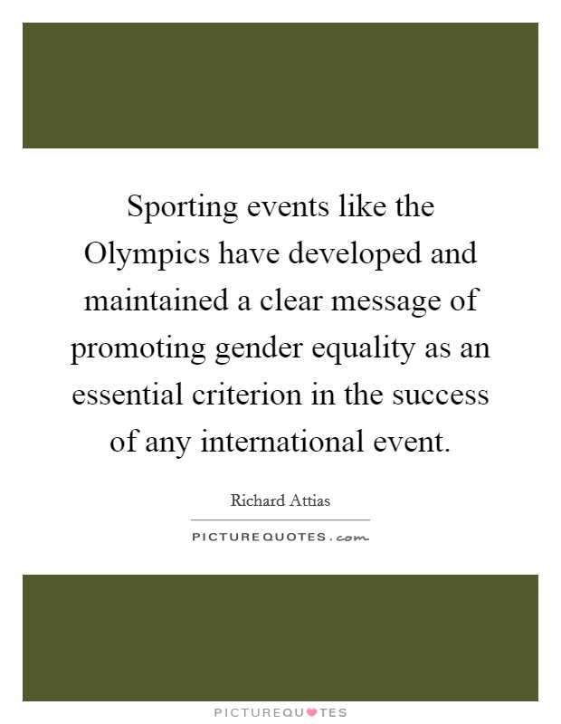 Sporting events like the Olympics have developed and maintained a clear message of promoting gender equality as an essential criterion in the success of any international event. Picture Quote #1