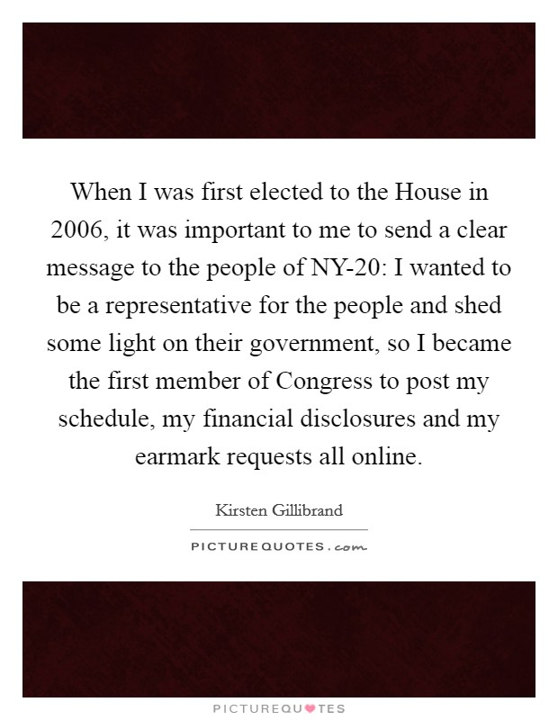 When I was first elected to the House in 2006, it was important to me to send a clear message to the people of NY-20: I wanted to be a representative for the people and shed some light on their government, so I became the first member of Congress to post my schedule, my financial disclosures and my earmark requests all online Picture Quote #1