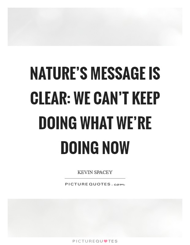 Nature's message is clear: we can't keep doing what we're doing now Picture Quote #1