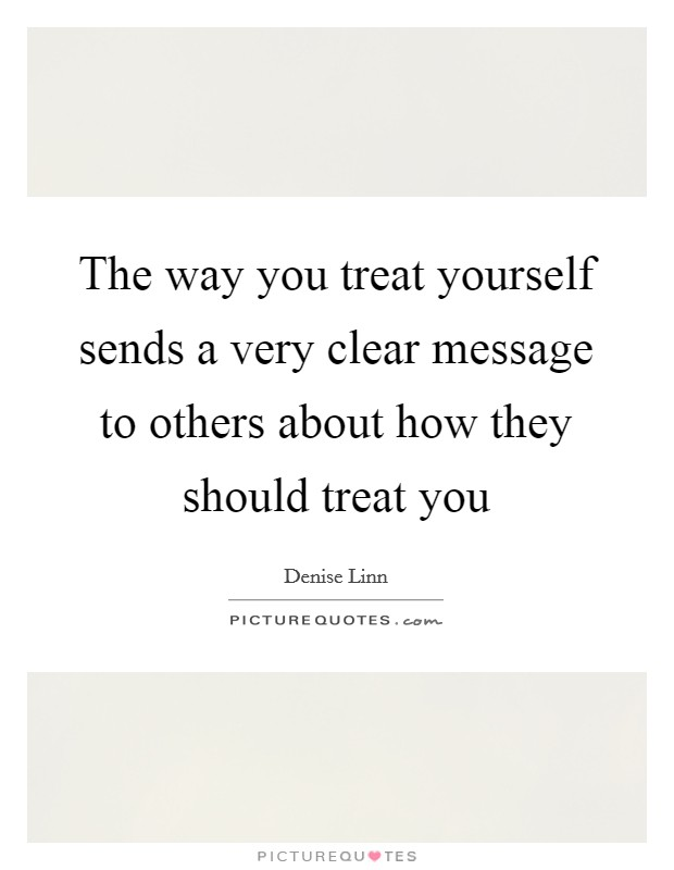 Superb The Way You Treat Yourself Sends A Very Clear Message To Others About How  They Should Treat You