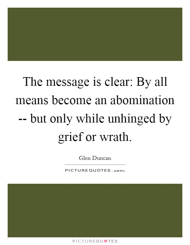 The message is clear: By all means become an abomination -- but only while unhinged by grief or wrath Picture Quote #1